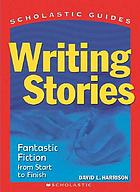 Writing stories : fantastic fiction from start to finish