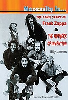 Necessity is-- : the early years of Frank Zappa & the Mothers of Invention