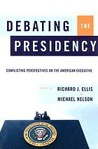 Debating the presidency : conflicting perspectives on the American executive