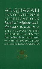 Invocations & supplications : Book IX of The revival of the religious sciences, Iḥyā' ʻulūm al-dīn = Kitāb al-ad̲h̲kār wa'l-daʻawāt