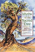 Myths of the sacred tree : including myths from Africa, Native America, China, Sumeria, Russia, Greece, India, Scandinavia, Europe, Egypt, South America, [and] Arabia
