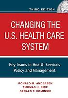 Changing the U.S. health care system : key issues in health services policy and management