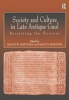 Society and culture in late antique Gaul : revisiting the sources