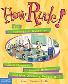 How rude! : the teenagers' guide to good manners, proper behavior, and not grossing people out