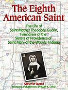 The Eighth American saint : the life of Mother Theodore Guérin, foundress of the Sisters of Providence of Saint Mary-of-the Woods, Indiana