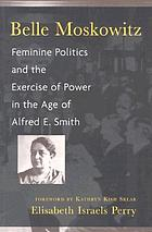 Belle Moskowitz : feminine politics and the exercise of power in the age of Alfred E. Smith