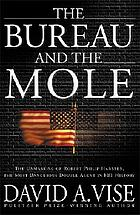 The bureau and the mole : the unmasking of Robert Philip Hanssen, the most dangerous double agent in FBI history