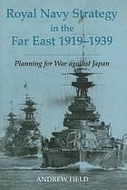 Royal Navy strategy in the Far East, 1919-1939 preparing for war against Japan