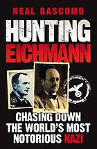 Hunting Eichmann : chasing down the world's most notorious Nazi