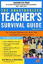 The unauthorized teacher's survival guide : an essential reference for both new and experienced educators!