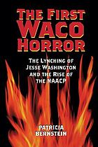 The first Waco Horror : the lynching of Jesse Washington and the rise of the NAACP