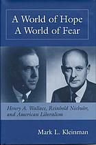 A world of hope, a world of fear : Henry A. Wallace, Reinhold Niebuhr, and American liberalism