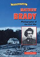Mathew Brady : photographer of the Civil War