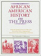 African American history in the press, 1851-1899 : from the coming of the Civil war to the rise of Jim Crow as reported and illustrated in selected newspapers of the time : The Schneider collection