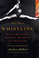 They went whistling : women wayfarers, warriors, runaways, and renegades