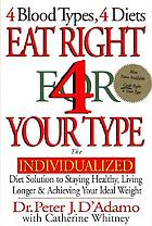 Eat right 4 (for) your type : the individualized diet solution to staying healthy, living longer & achieving your ideal weight : 4 blood types, 4 diets Eat right for your type : the individualized Blood Type Diet solution