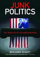 Junk politics : what it means, why it sells, how it grew ; reports and essays