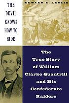 The devil knows how to ride : the true story of William Clarke Quantrill and his Confederate raiders