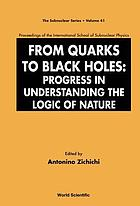 From quarks to black holes progress in understanding the logic of nature : proceedings of the International School of Subnuclear Physics