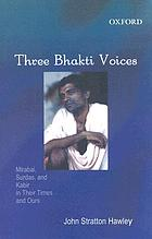 Three bhakti voices : Mirabai, Surdas, and Kabir in their time and ours
