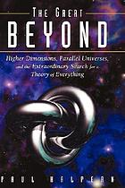 The great beyond : higher dimensions, parallel universes and the extraordinary search for a theory of everything