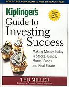 Kiplinger's guide to investing success : making money today in stocks, bonds, mutual funds, and real estate