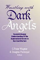 Wrestling with dark angels : toward a deeper understanding of the supernatural forces in spiritual warfare