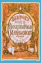 The book of household management : comprising information for the mistress, housekeeper, cook, kitchen-maid, butler, footman, coachman, valet, upper and under house-maids, lady's-maid, maid-of-all-work, laundry-maid, nurse and nurse-maid, monthly, wet, and sick nurses, etc. etc. : also, sanitary, medical, & legal memoranda ; with a history of the origin, properties, and uses of all things connected with home life and comfort