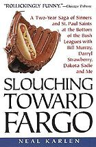 Slouching toward Fargo : a two-year saga of sinners and St. Paul Saints at the bottom of the bush leagues with Bill Murray, Darryl Strawberry, Dakota Sadie, and me