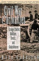 Civil War curiosities : strange stories, oddities, events, and coincidences