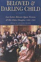 Beloved and darling child : last letters between Queen Victoria and her eldest daughter, 1886-1901
