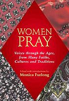 Women pray : voices through the ages, from many faiths, cultures, and traditions
