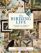 The birding life : a passion for birds at home and afield