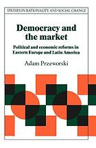 Democracy and the market : political and economic reforms in Eastern Europe and Latin America