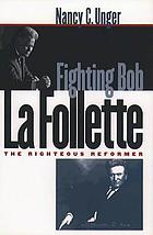 Fighting Bob La Follette : the righteous reformer