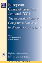 European competition law annual 2005 : the interaction between competition law and intellectual property law