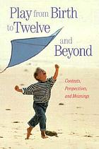 Play from birth to twelve and beyond : contexts, perspectives, and meanings