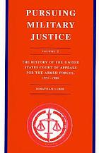 Pursuing military justice : the history of the United States Court of Appeals for the Armed Forces, 1951-1980