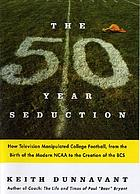 The fifty-year seduction : how television manipulated college football, from the birth of the modern NCAA to the creation of the BCS