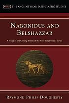 Nabonidus and Belshazzar; a study of the closing events of the Neo-Babylonian empire