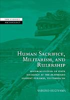 Human sacrifice, militarism, and rulership : materialization of state ideology at the Feathered Serpent Pyramid, Teotihuacan