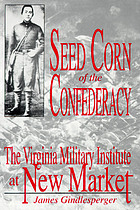 Seed corn of the Confederacy : the story of the cadets of the Virginia Military Institute at the Battle of New Market