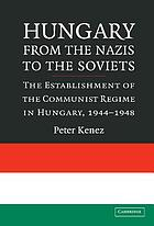 Hungary from the Nazis to the Soviets : the establishment of the Communist regime in Hungary, 1944-1948