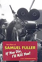 The films of Samuel Fuller : if you die, I'll kill you!