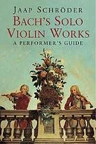 Bach's solo violin works : a performer's guide