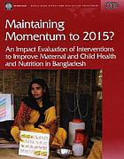 Maintaining momentum to 2015? : an impact evaluation of interventions to improve maternal and child health and nutrition in Bangladesh