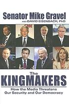 The kingmakers : how the media threatens our security and our democracy