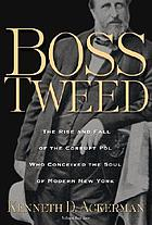 Boss Tweed : the rise and fall of the corrupt pol who conceived the soul of modern New York