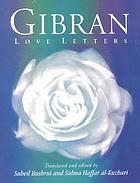 Gibran love letters : the love letters of Kahlil Gibran to May Ziadah