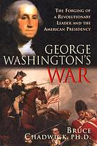 George Washington's war : the forging of a Revolutionary leader and the American presidency